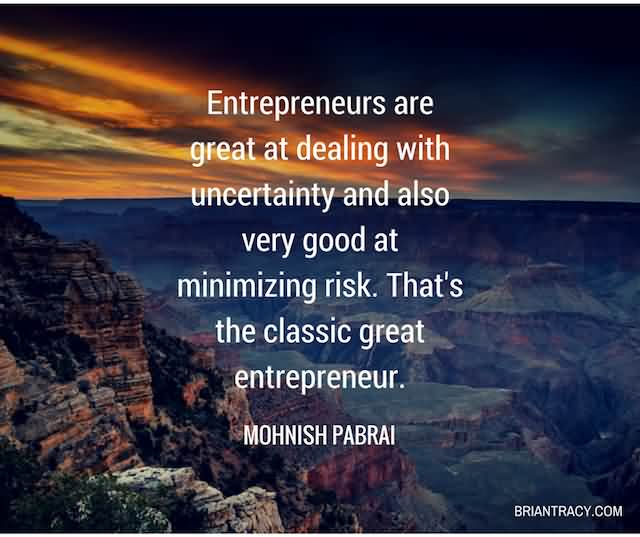 """Entrepreneurs Are Great At Dealing With Uncertainty And Also Very Good At Minimizing Risk. That's The Classic Entrepreneur.""""- Mohnish Pabrai"""