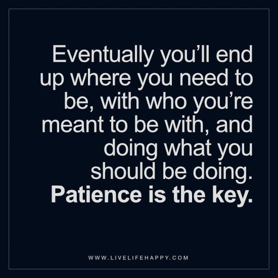 Eventually you'll end up where you need to be, with who you're meant to be with, and doing what you should be doing. Patience is the key