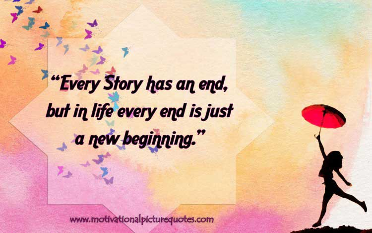 Every Story has an end, but in life, every end is just a new beginning