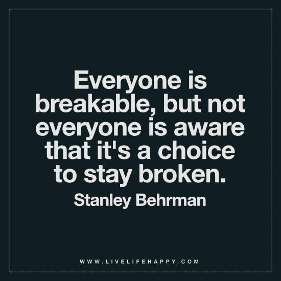 Everyone is breakable, but not everyone is aware that it's a choice to stay broken. – Stanley Behrman