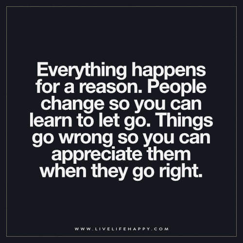 Everything happens for a reason. People change so you can learn to let go. Things go wrong so you can appreciate them when they go right
