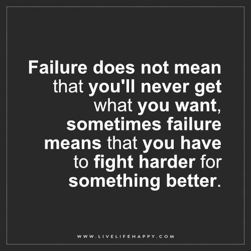Failure does not mean that you'll never get what you want, sometimes failure means that you have to fight harder for something better