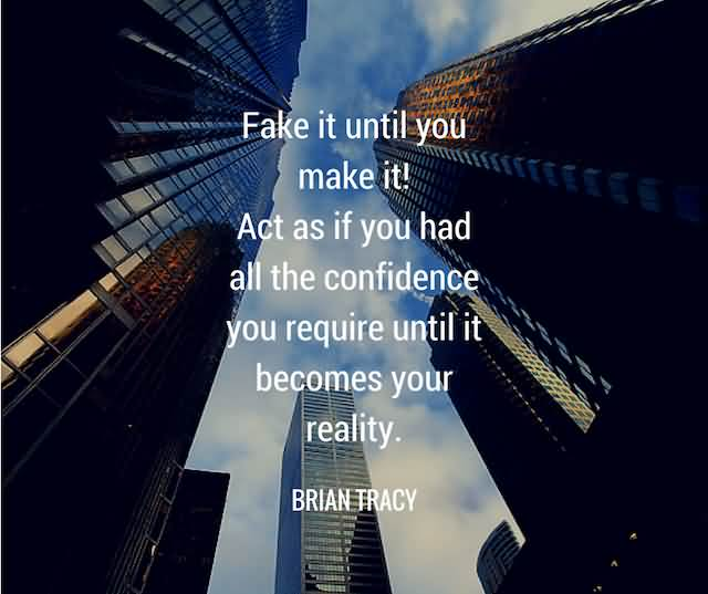 """Fake It Until You Make It! Act As If You Had All The Confidence You Require Until It Becomes Your Reality.""""- Brian Tracy"""
