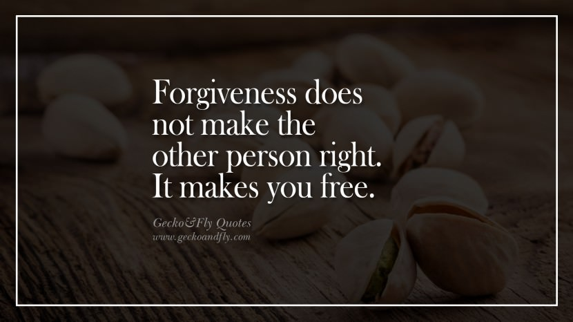Forgiveness does not make the other person right. It makes you free