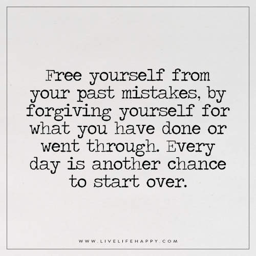 Free yourself from your past mistakes, by forgiving yourself for what you have done or went through. Every day is another chance to start over