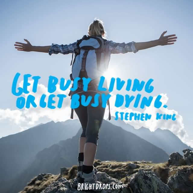 """Get busy living or get busy dying."""" ~ Stephen King"""