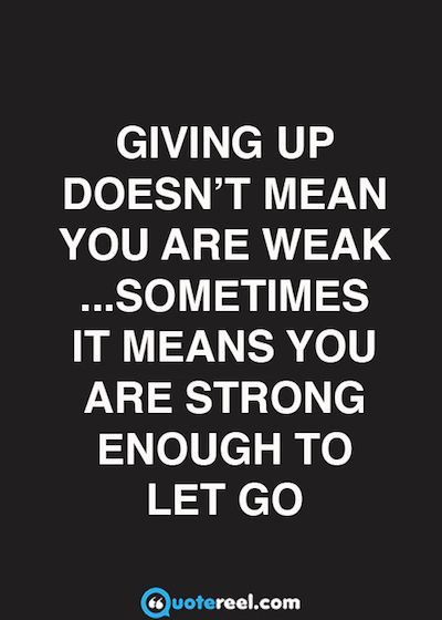 Giving up doesn't mean you are weak …sometimes it means you are strong enough to let go