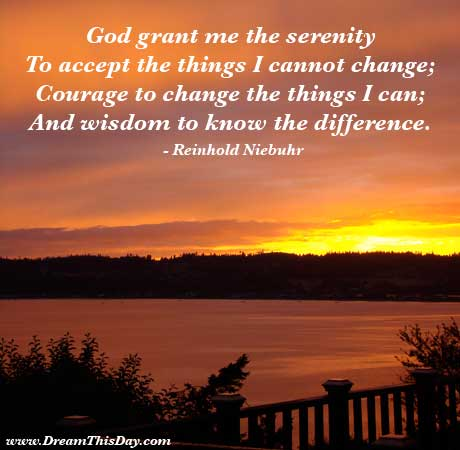 God, grant me the serenity to accept the things I cannot change, the courage to change the things I can, and the wisdom to know the difference