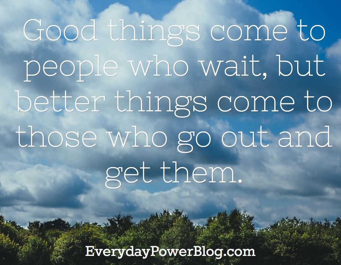Good Things Come To People Who Wait, But Better Things Come To Those Who Go Out And Get Them