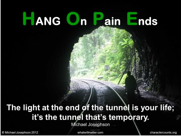 Hang On Pain Ends The Light At The End Of The Tunnesl Is Your Life