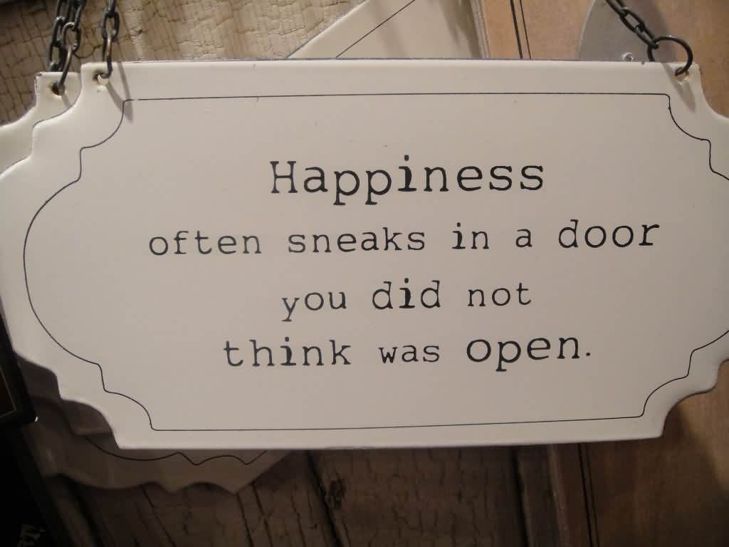 Happiness always sneaks in a door you did not think was open – Anony-mouse
