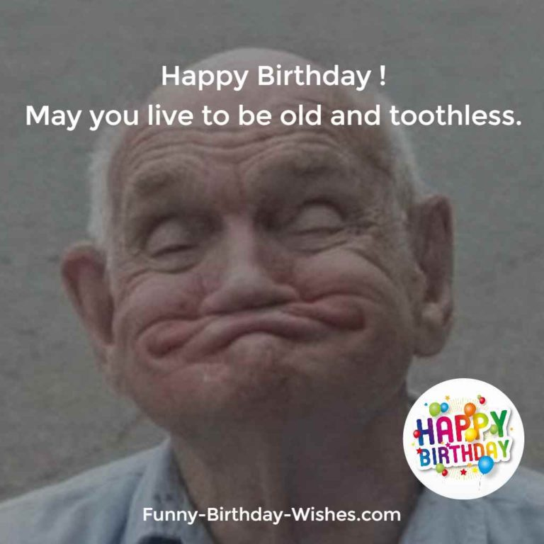 Happy Birthday! May you live to be old and toothless