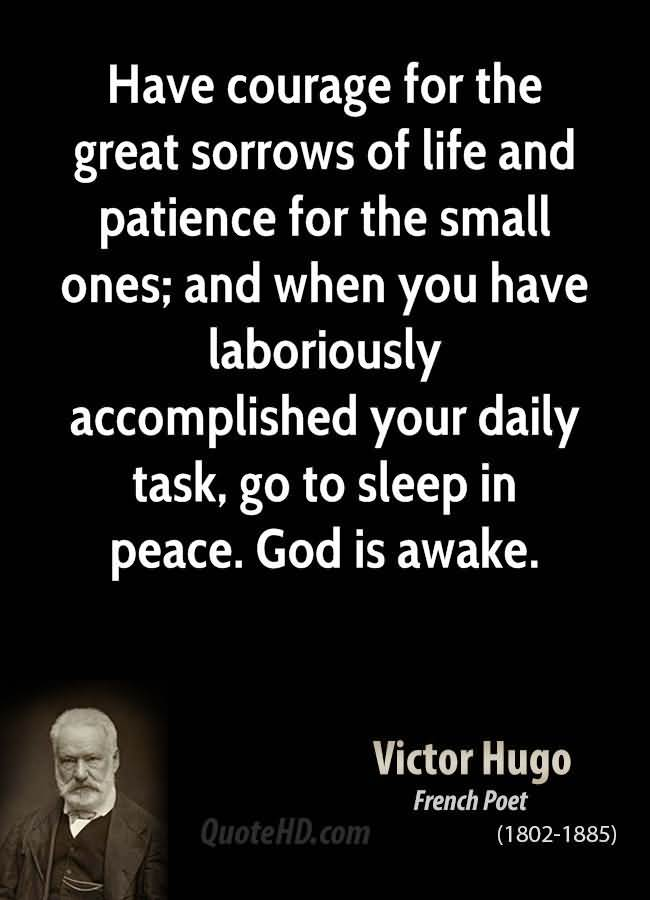 Have courage for the great sorrows of life and patience for the small ones and when you have laboriously accomplished your daily task go to sleep in peace. God is awake Victor Hugo