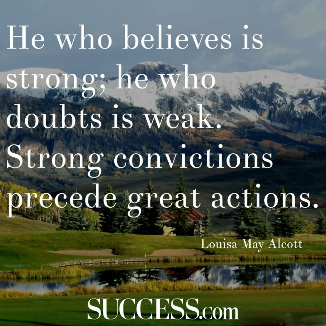 """He who believes is strong; he who doubts is weak. Strong convictions precede great actions."""" —Louisa May Alcott"""