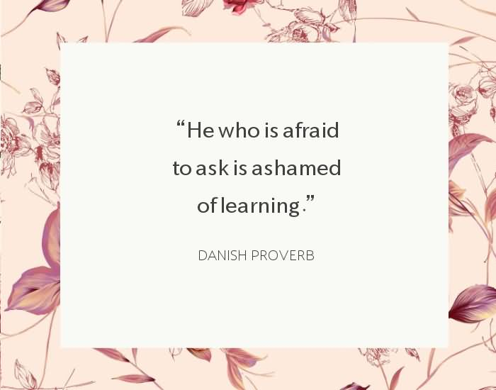"He who is afraid to ask is ashamed of learning."" -Danish Proverb"