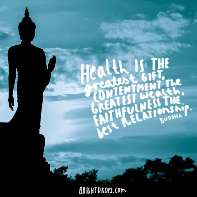 """Health is the greatest gift, contentment the greatest wealth, faithfulness the best relationship."""" ~ Buddha"""