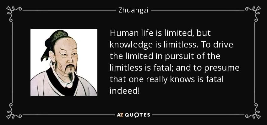 Human life is limited but knowledge is limitless. To drive the limited in pursuit of the limitless is fatal and to presume that one really knows is fatal indeed