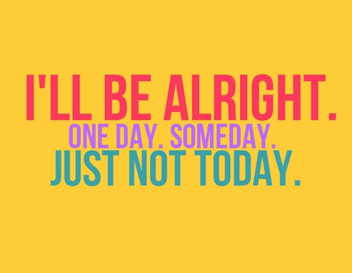 I'll be alright. One day. Someday. Just not today