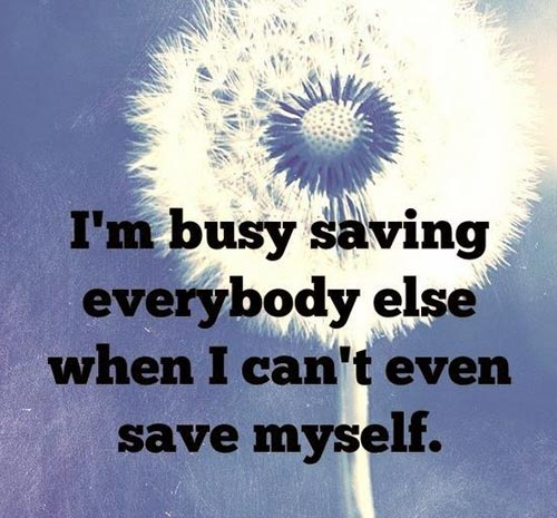 I'm busy saving everybody else when I can't even save myself