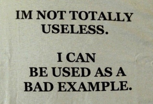 I'm not totally useless. I can be used as a bad example