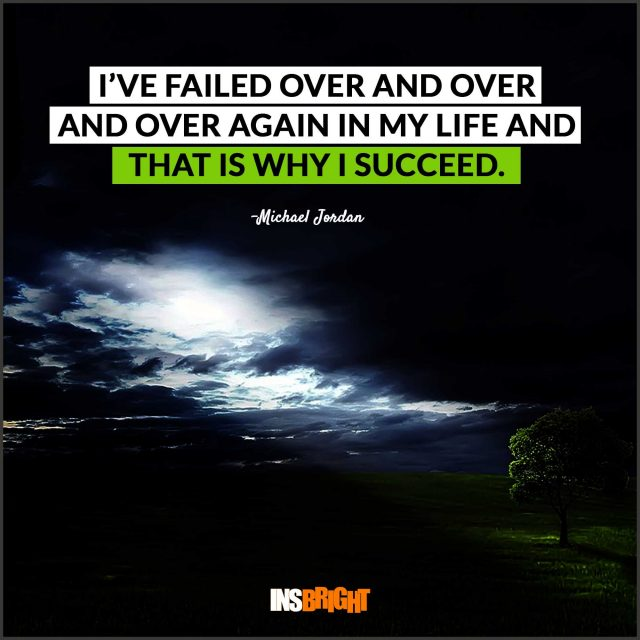 I've failed over and over and over again in my life and that is why I succeed