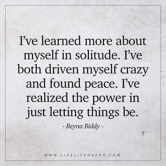 I've learned more about myself in solitude. I've both driven myself crazy and found peace. I've realized the power in just letting things be