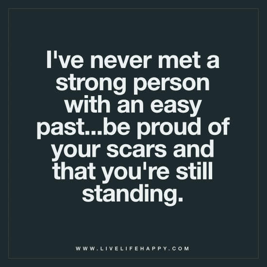 I've never met a strong person with an easy past…be proud of your scars and that you're still standing