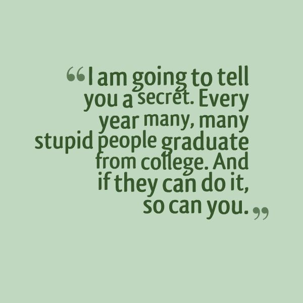 I Am Going To Tell You A Secret. Every Year Many, Many Stupid People Graduate From College
