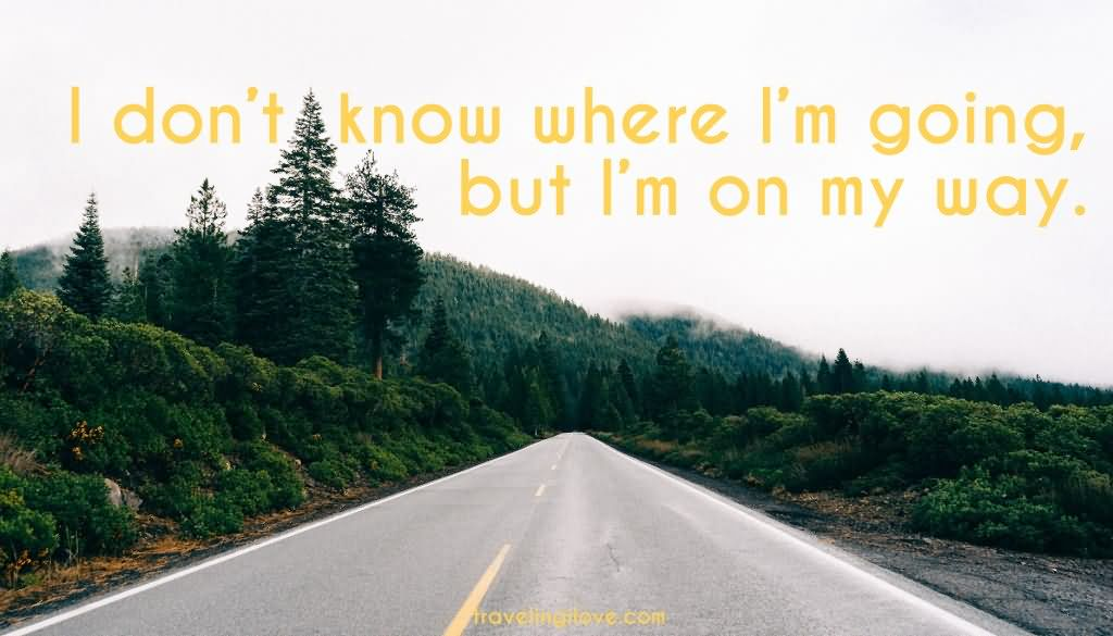 I Don't Know Where I'm Going But I'm On My Way