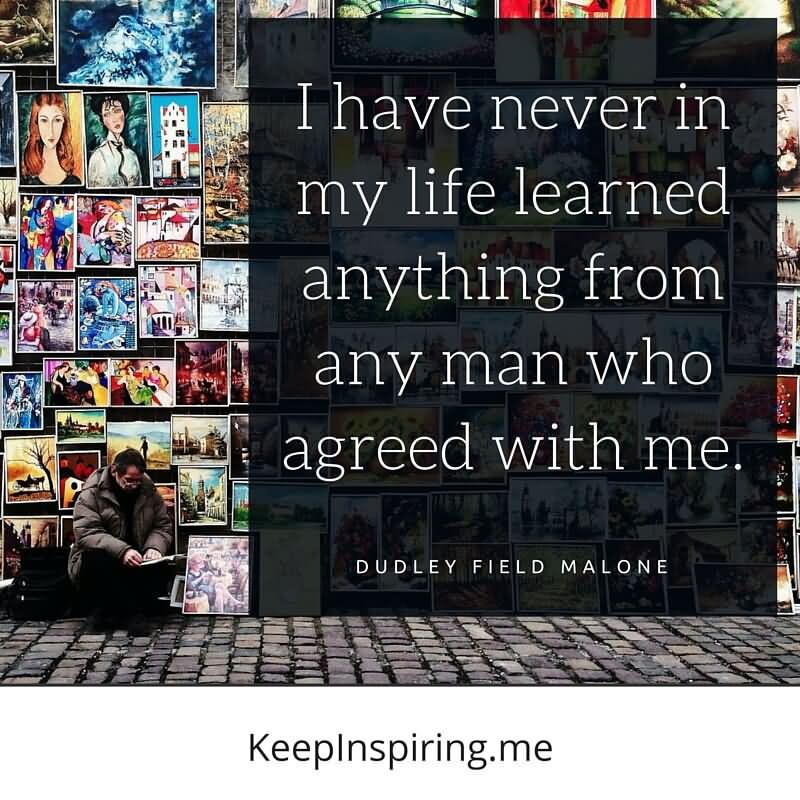 I Have Never In My Life Learned Anything From Any Man Who Agreed With Me