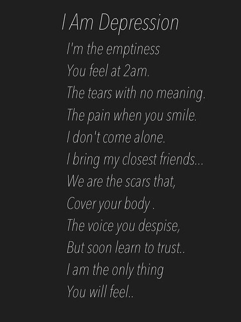 I am depression. I'm the emptiness you feel at 2am. the tears with no meaning. The pain when you smile. I don't come alone