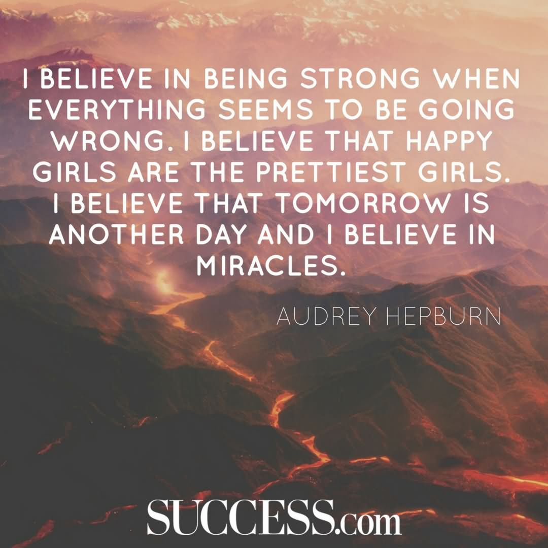 "I believe in being strong when everything seems to be going wrong. I believe that happy girls are the prettiest girls. I believe that tomorrow is another day and I believe in miracles."" —Audrey Hep"
