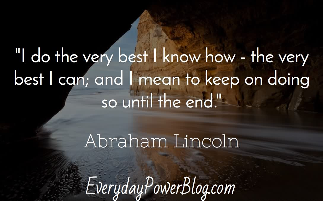 I do the very best I know how – the very best I can; and I mean to keep on doing so until the end