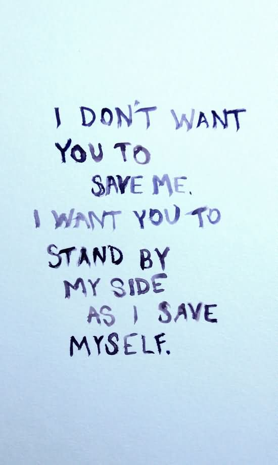 I don't want you to have to save me. I want you to stand by my side as I save myself