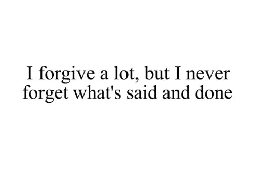 I forgive a lot, but I never forget what's said and done