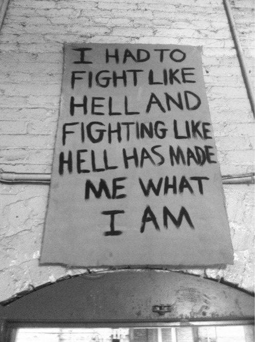 I had to fight like hell and hell has made me what I am