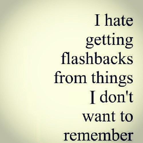 I hate getting flashbacks from things I don't want to remember