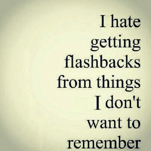 I hate getting flashbacks from things that I don't want to remember