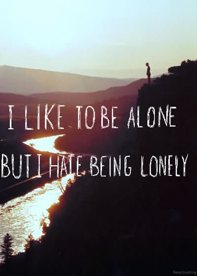I like to be alone, but I hate being lonely