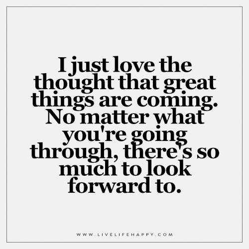 I love the thought that great things are coming. No matter what you're going through, there's so much to look forward to