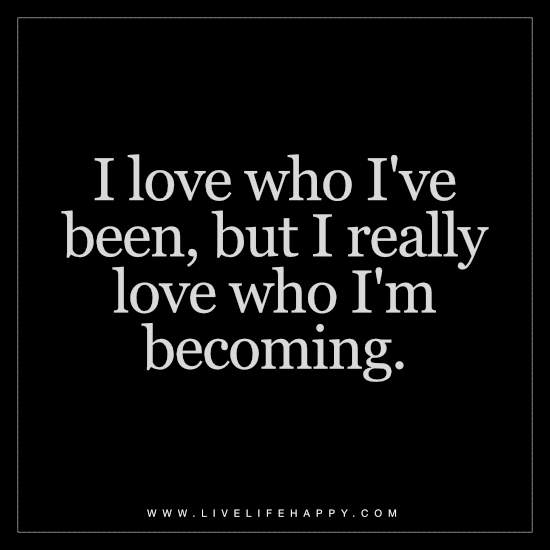 I love who I've been, but I really love who I'm becoming
