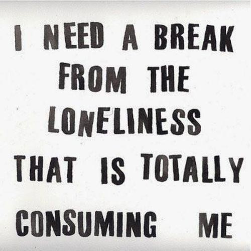 I need a break from the loneliness that is totally consuming me