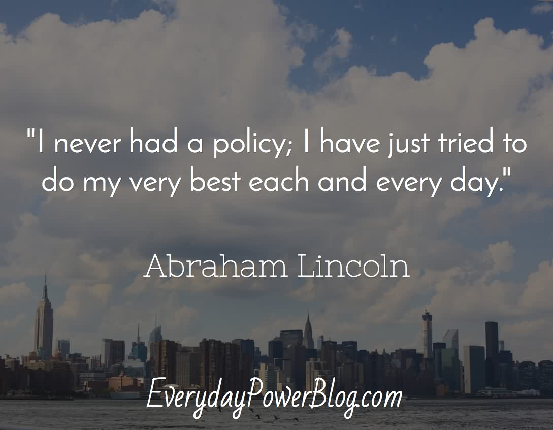 I never had a policy; I have just tried to do my very best each and every day