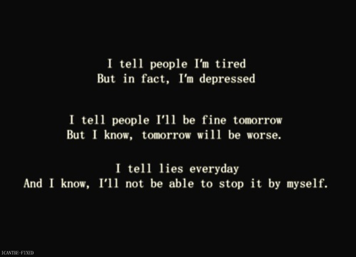I tell people I'm tired but in fact I'm depressed. I tell people ill be fine tomorrow, but I know, tomorrow will be worse