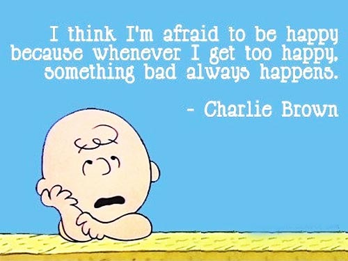 I think I'm afraid to be happy because whenever I get too happy, something bad always happens