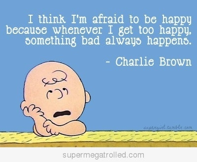 I think i'm afraid to be happy because whenever I get to happy, something bad always happens