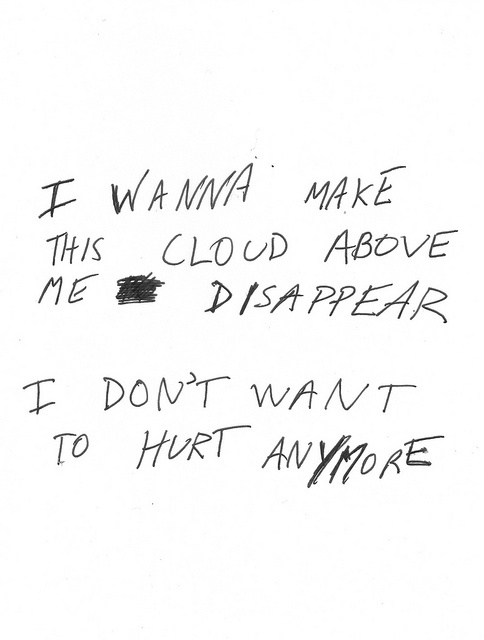 I wanna make this cloud above me disappear. I don't want to hurt anymore