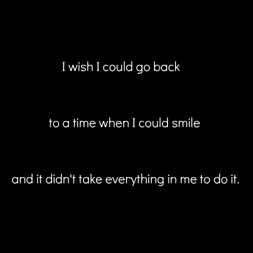 I wish I could go back to a time when i could smile and it didn't take everything in me to do it