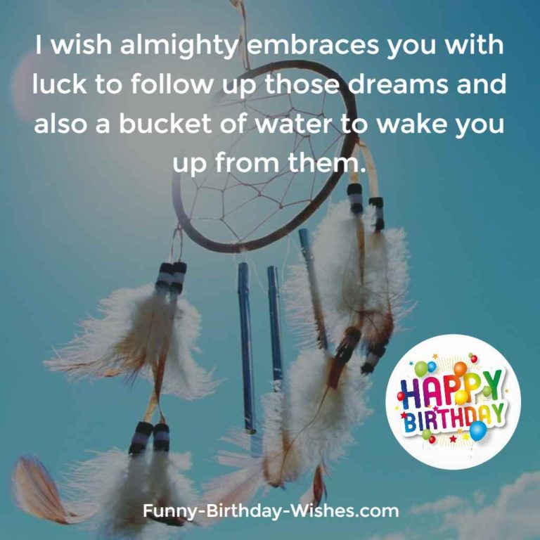 I wish almighty embraces you with luck to follow up those dreams and also a bucket of water to wake you up from them