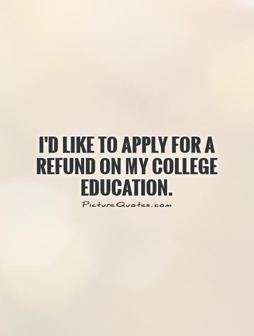 I'd Like To Apply For A Refund On My College Education